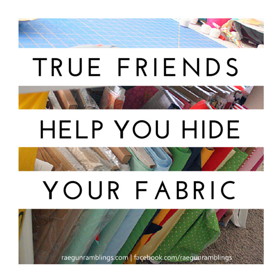 True friends help you hide your fabric and other awesome sewing memes